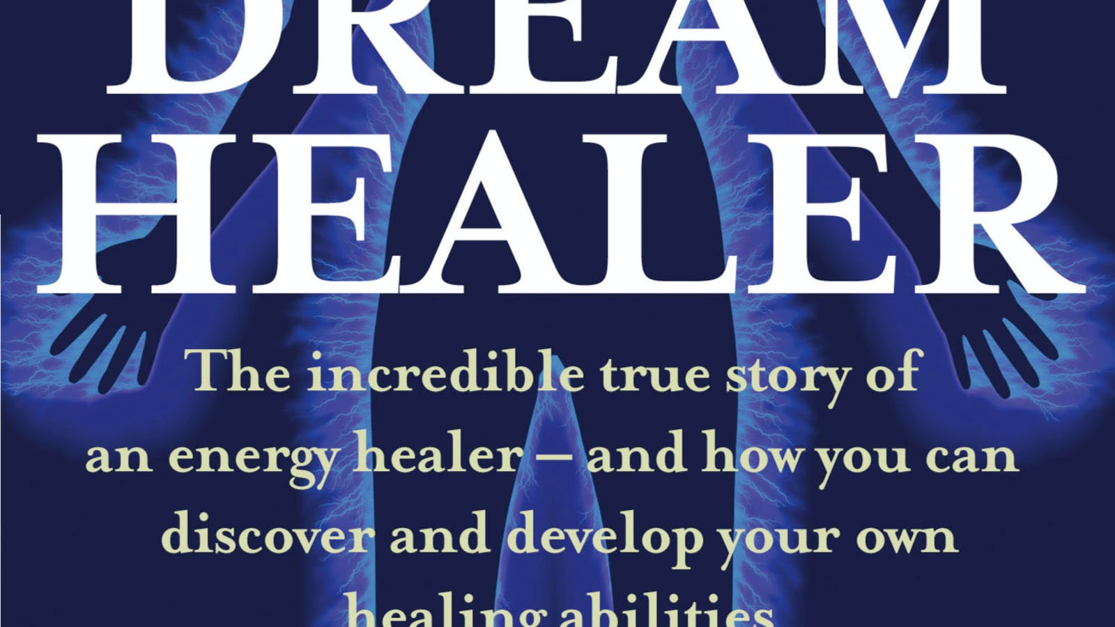 Complete Dreamhealer The Incredible True Story Of An Energy